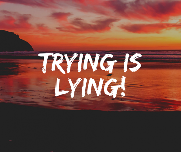 TRYING IS LYING!