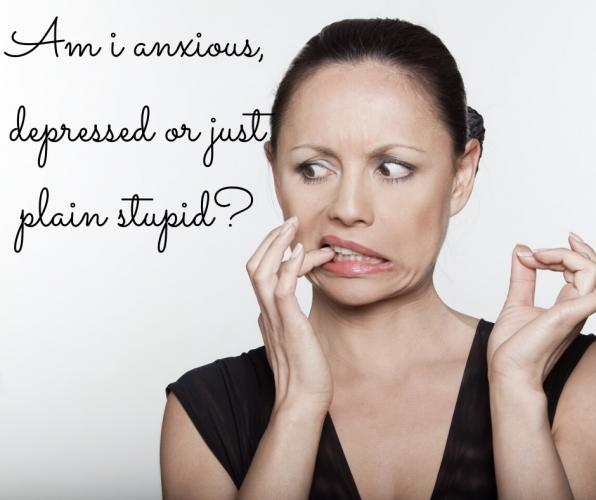 Am I anxious, depressed or just plain stupid?